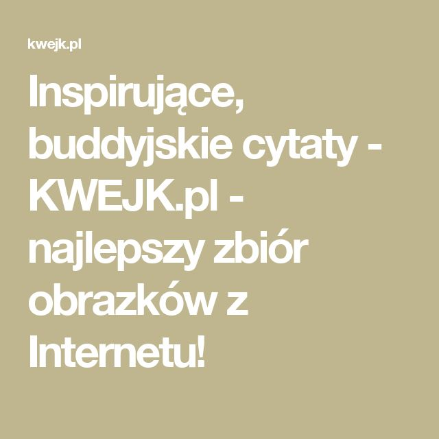 Inspirujące, buddyjskie cytaty - KWEJK.pl - najlepszy zbiór obrazków z Internetu!