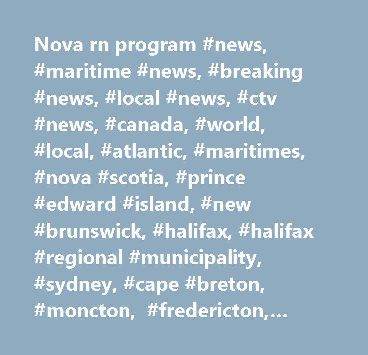 Nova rn program #news, #maritime #news, #breaking #news, #local #news, #ctv #news, #canada, #world, #local, #atlantic, #maritimes, #nova #scotia, #prince #edward #island, #new #brunswick, #halifax, #halifax #regional #municipality, #sydney, #cape #breton, #moncton, #fredericton, #saint #john, #charlottetown, #steve #murphy, #cindy #day, #starr #dobson, #bruce #frisko, #tina #simpkin, #paul #hollingsworth, #maria #panopalis, #live #at #5, #weather, #rain, #snow, #storm, #health…