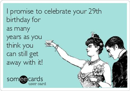 I promise to celebrate your 29th birthday for as many years as you think you can still get away with it! | Birthday Ecard