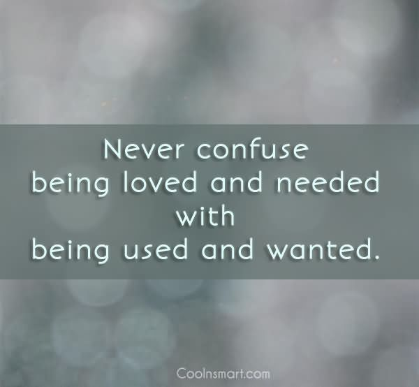 Never Confuse Being Loved And Needed With Being Used And Wanted - Being Unappreciated Quote
