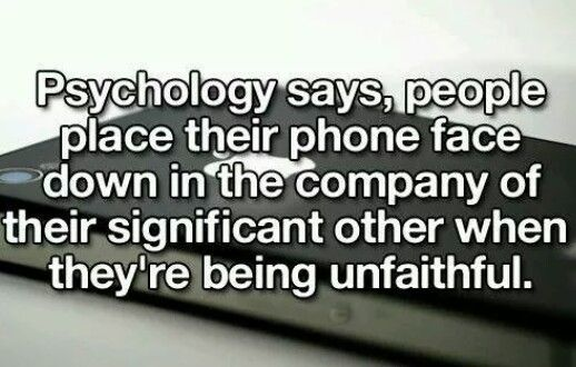 Did you know: Psychology says, people place their phone face down in the company of their significant other when they're being unfaithful.