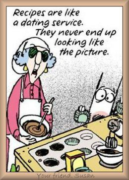 Maxine: Recipes are like a dating service. They never end up looking like the picture.