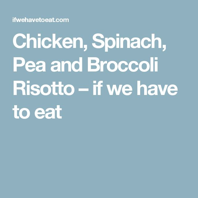 Chicken, Spinach, Pea and Broccoli Risotto – if we have to eat