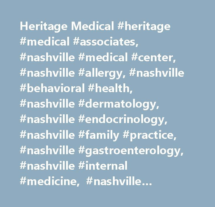 Heritage Medical #heritage #medical #associates, #nashville #medical #center, #nashville #allergy, #nashville #behavioral #health, #nashville #dermatology, #nashville #endocrinology, #nashville #family #practice, #nashville #gastroenterology, #nashville #internal #medicine, #nashville #neurology, #nashville #obstetrics/gynecology, #nashville #ophthalmology, #nashville #pediatrics #and #nashville #rheumatology, #kimberly #bergeron, #keegan #smith, #jon #draud, #heather #harris, #joseph…