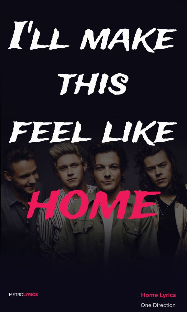Home - One Direction Lyrics and Quotes   And it's alright Calling out for somebody to hold tonight When you're lost, I'll find the way I'll be your light You'll never feel like you're alone I'll make this feel like home I'll make this feel like home  #1D Home# #OneDirection #Lyrics #quotes #musicians #band