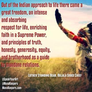 Mana Keepers: Native American Wisdom, Images and Quotes Collection: Our Native American brothers and sisters had an understanding of nature, balance and the cycles of life that elude many of us in the modern age. We've gathered some meaningful and beautiful quotes in this blog post. Here we share some wisdom by the original people of the Americas. We hope you'll find them inspirational. www.manakeepers.com