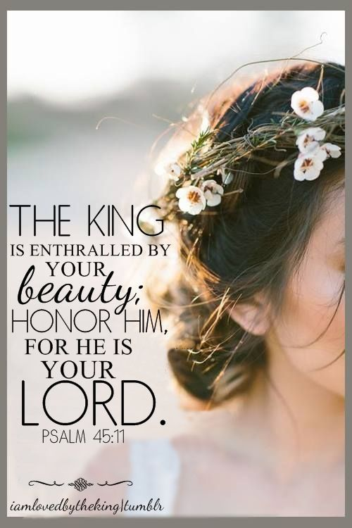 Let the king be enthralled by your beauty;     honor him, for he is your lord. ~ Psalm 45:11