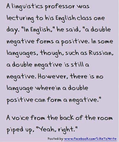 "A linguistics professor was lecturing to his English class one day. ""In English,"" he said, "" a double negative forms a positive. In some languages, though, such as Russian, a double negative is still a negative. However, there is no language wherein a double positive can form a negative.""  A voice from the back of the room piped up, ""Yeah, right,"""
