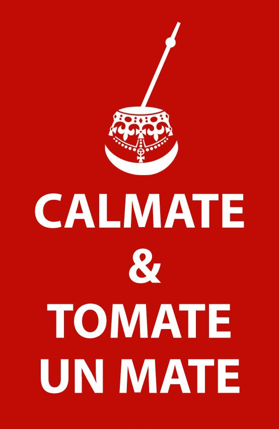 CALMATE TOMATE UN MATE (keep calm and have some mate) JAJAJA!!