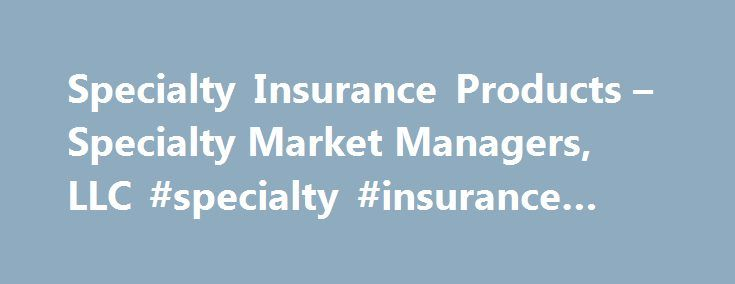 Specialty Insurance Products – Specialty Market Managers, LLC #specialty #insurance #managers http://renta.nef2.com/specialty-insurance-products-specialty-market-managers-llc-specialty-insurance-managers/  # Transportation Insurance Forestry Insurance Contractors Insurance Allied Health Insurance Hospitality / Restaurant Insurance Grocery/Convenience Store Insurance Religious Institutions/School Insurance Contractors Equipment Insurance Commercial Auto Insurance General Liability Insurance…