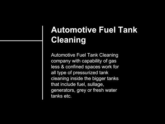 Automotive Fuel Tank Cleaning company with capability of gas less & confined spaces work for all type of pressurized tank cleaning inside the bigger tanks that include fuel, sullage, generators, grey or fresh water tanks etc.