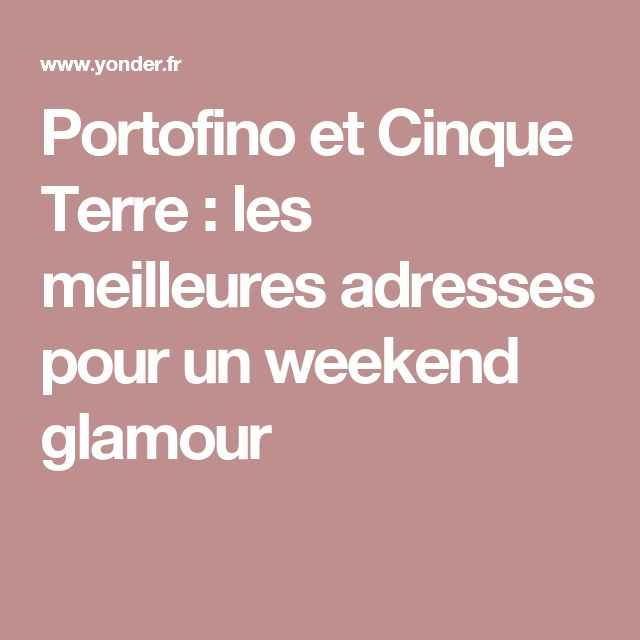 Portofino et Cinque Terre : les meilleures adresses pour un weekend glamour