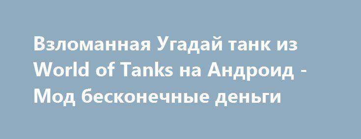 Взломанная Угадай танк из World of Tanks на Андроид - Мод бесконечные деньги http://android-comz.ru/548-vzlomannaya-ugaday-tank-iz-world-of-tanks-na-android-mod-beskonechnye-dengi.html   Основные характеристики Угадай танк из World of Tanks на Андроид - популярная игра с категории тесты, собранная обкатанным компилятором Forge Games. Для установки приложения вам нужно диагностировать установленную операционную систему, неотъемлемое системное востребование приложения обуславливается от…