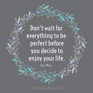 Don't Wait Everything to Be Perfect to Enjoy Your Life