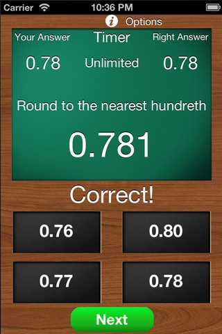 Math Rounding Numbers ($1.99) designed for rounding decimals and whole numbers. In decimals, users can choose to round to the nearest tenth, hundredth, thousandth, or random. In whole numbers, users can choose to round to the nearest ten, hundred, thousand, or random. Users can also set a timer and decide how many questions to answer. If the user chooses to turn on correct answer button, then the user must correctly answer the question before the user can move on to the next problem.