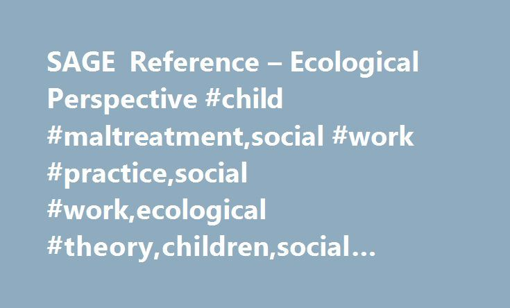 SAGE Reference – Ecological Perspective #child #maltreatment,social #work #practice,social #work,ecological #theory,children,social #networking,social #support http://botswana.remmont.com/sage-reference-ecological-perspective-child-maltreatmentsocial-work-practicesocial-workecological-theorychildrensocial-networkingsocial-support/  # Previous Chapter Chapter 8: Ecological Perspective Next Chapter Citations Jack, G. (2012). Ecological perspective. In M. GrayJ. Midgley S. A. Webb The SAGE…