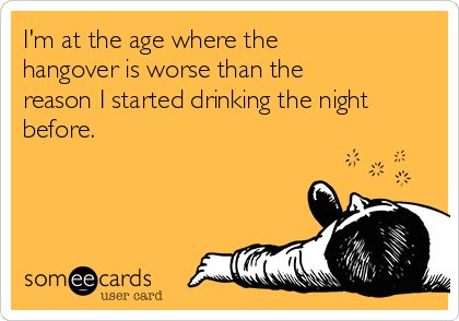 I'm at the age where thehangover is worse than thereason I started drinking the nightbefore.