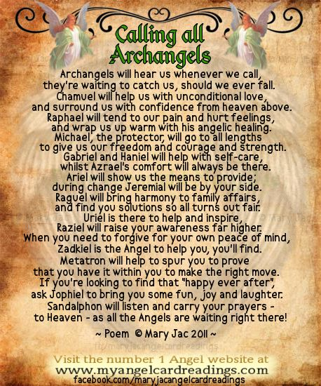 Archangels will hear us whenever we call, they're waiting to catch us, should we ever fall. Chamuel will help us with unconditional love, and surround us with confidence from heaven above. Raphael will tend to our pain and hurt feelings, and wrap us up warm with his angelic healing. Michael, the protector, will go to all lengths to give us our freedom and courage and strength.
