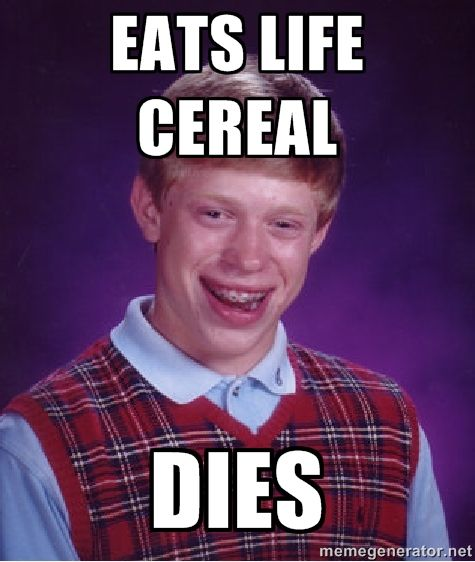 life cereal. | EATS LIFE CEREAL DIES | Bad luck Brian meme