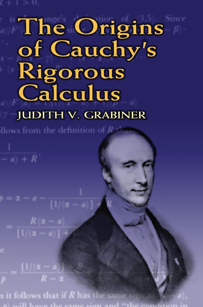 The Origins of Cauchy's Rigorous Calculus by Judith V. Grabiner  This text for upper-level undergraduates and graduate students examines the events that led to a 19th-century intellectual revolution: the reinterpretation of the calculus undertaken by Augustin-Louis Cauchy and his peers. These intellectuals transformed the uses of calculus from problem-solving methods into a collection of well-defined theorems about limits, continuity, series, derivatives, and integrals....