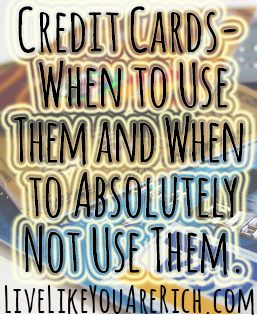 Credit Cards- When to Use Them and When to Absolutely Not Use Them. Great tips! | Live Like You Are Rich...On Any Income