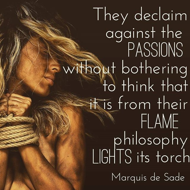 """Vehemence is passion, action and drive. Without it, nothing would come into being. A quote from the man that sadism is called after...Marquis de Sade *** """"They declaim against the passions without bothering to think that it is from their flame philosophy lights its torch."""" *** #marquisdesade #sadism #passion #vehemence #action #being #frenchwriter #writer #erotic #philosophy"""
