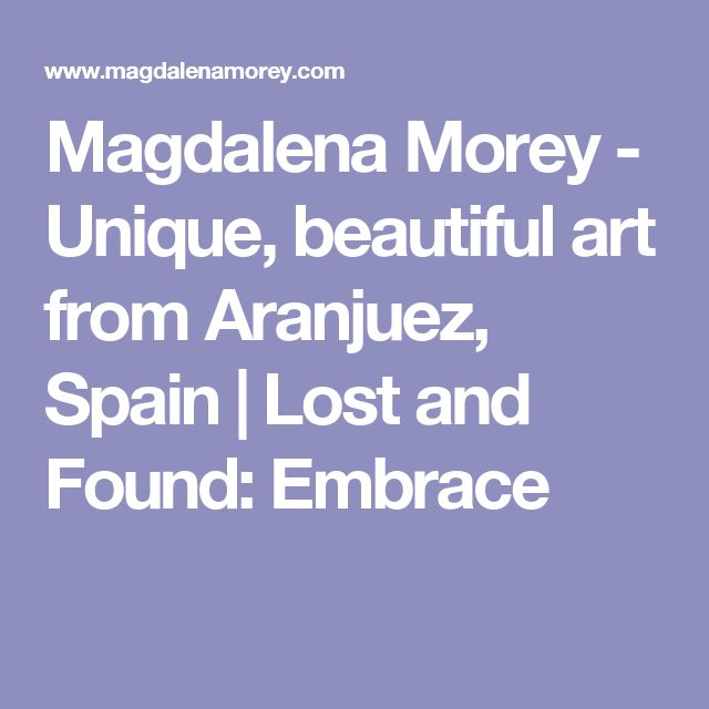 Magdalena Morey - Unique, beautiful art from Aranjuez, Spain | Lost and Found: Embrace