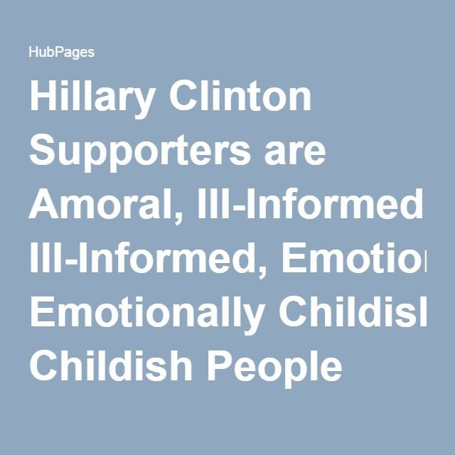 Hillary Clinton Supporters are Amoral, Ill-Informed, Emotionally Childish People