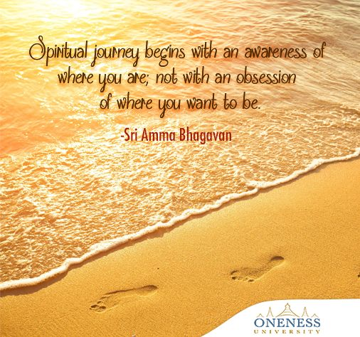 Spiritual journey begins with an awareness of where you are; not with an obsession of where you should be. -Sri Amma Bhagavan