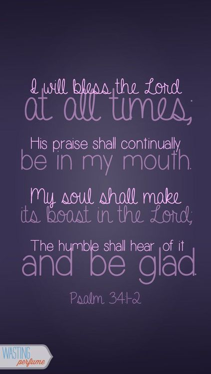 Psalm 34:1-2 - I will bless the Lord at all times, His praise shall continually be in my mouth. My soul shall make its boast in the Lord; the humble shall hear of it and be glad.