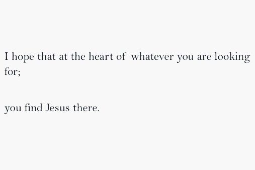 """I hope that at the heart of whatever you are looking for...that you find Jesus there."""