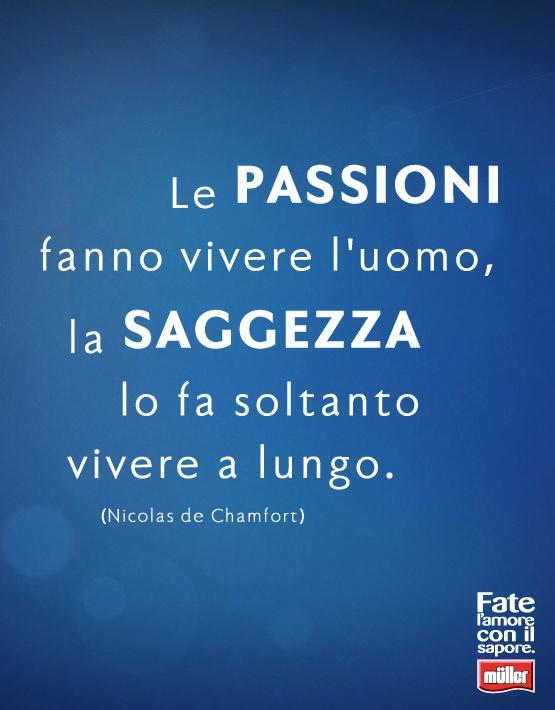 """""""Le passioni fanno vivere l'uomo, la saggezza lo fa soltanto vivere a lungo"""" -  Nicolas de Chamfort"""
