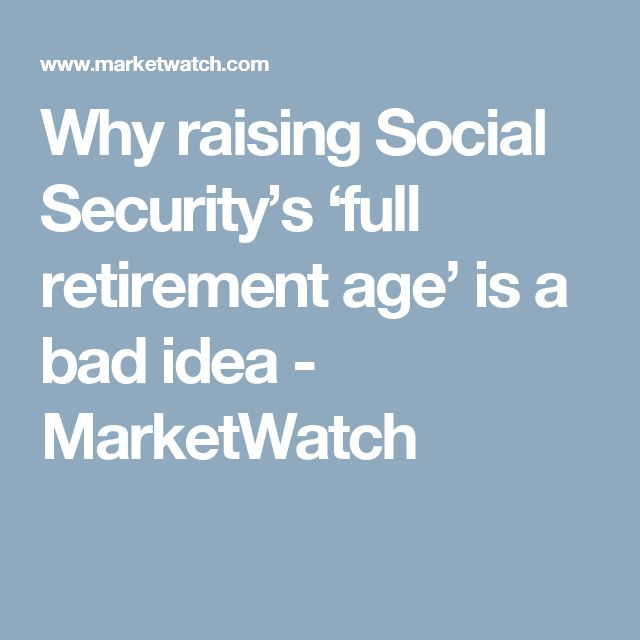 Why raising Social Security's 'full retirement age' is a bad idea  - MarketWatch