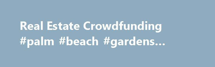Real Estate Crowdfunding #palm #beach #gardens #real #estate http://real-estate.remmont.com/real-estate-crowdfunding-palm-beach-gardens-real-estate/  #real estate sites # Sign up for our email newsletter Offices IMPORTANT MESSAGE: By accessing this site and any pages thereof, you agree to be bound by its Terms of Use. Privacy Policy and other policies and procedures posted on the website. This website is only suitable, intended and available for Accredited Investors. who are… Read More »The…