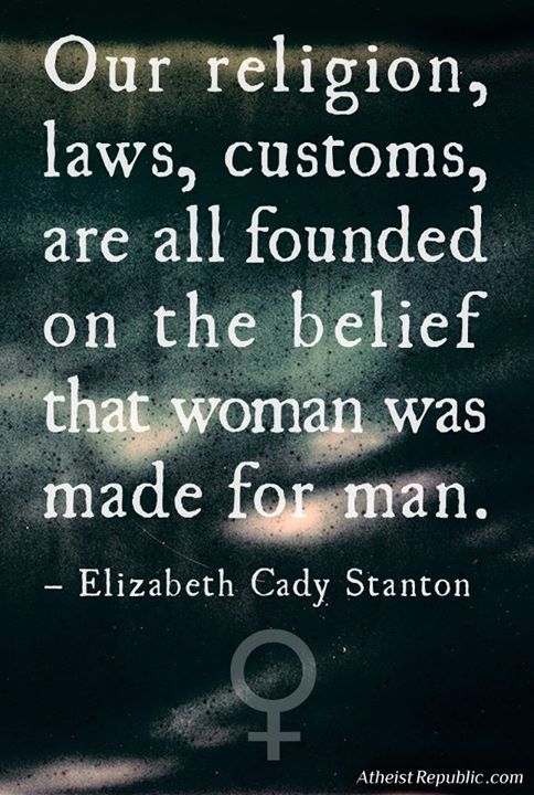 Our religion, laws, customs, are all founded on the belief that woman was made for man. - Elizabeth Cady Stanton Quote Source: The Political Thought of Elizabeth Cady Stanton