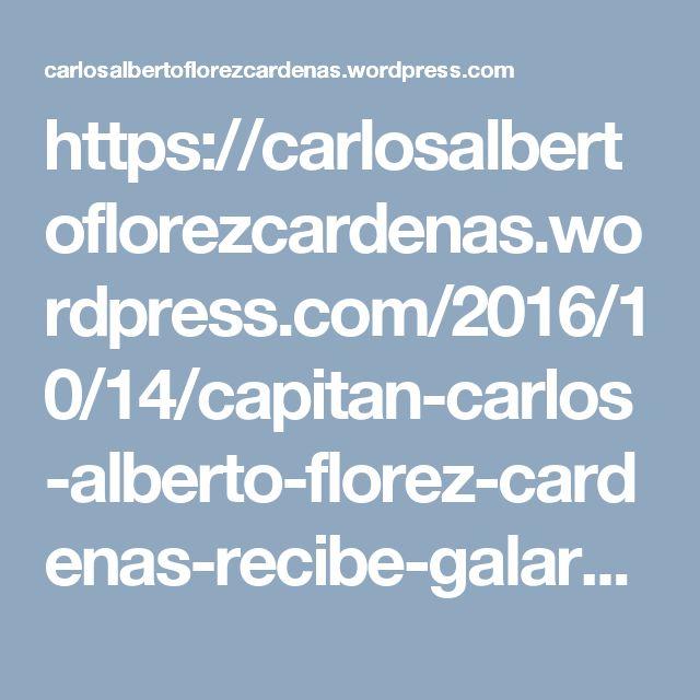 https://carlosalbertoflorezcardenas.wordpress.com/2016/10/14/capitan-carlos-alberto-florez-cardenas-recibe-galardon/