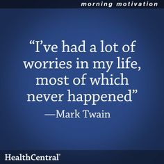 """Do you tend to stress or worry a lot?  Remember this helpful quote: """"I've had a lot of worries in my life, most of which never happened."""" - Mark Twain  #Inspirational #Quote #HealthCentral"""