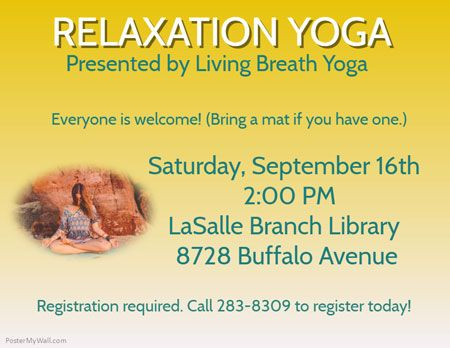 Relaxation Yoga. Presented by Living Breath Yoga. Everyone is welcome. Bring a mat if you have one. Saturday, September 16. 2:00pm. LaSalle Branch Library. 8728 Buffalo Ave. Registration required. Call 283-8309 to register today.