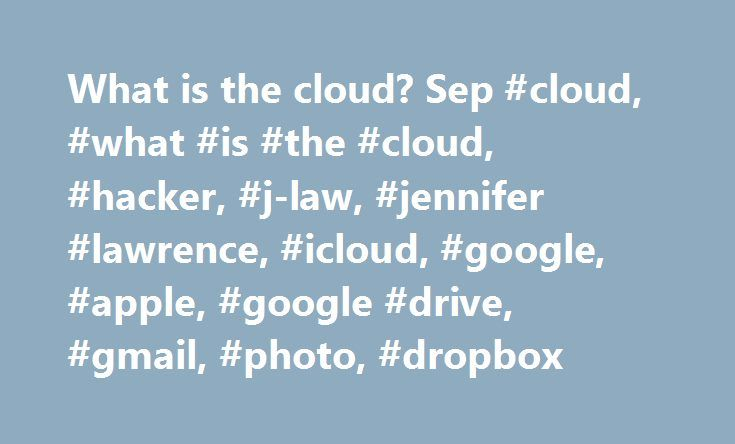"""What is the cloud? Sep #cloud, #what #is #the #cloud, #hacker, #j-law, #jennifer #lawrence, #icloud, #google, #apple, #google #drive, #gmail, #photo, #dropbox http://wichita.remmont.com/what-is-the-cloud-sep-cloud-what-is-the-cloud-hacker-j-law-jennifer-lawrence-icloud-google-apple-google-drive-gmail-photo-dropbox/  # What is the cloud? Do you keep hearing about """"the cloud"""" but aren't sure what it is? Read on. The cloud, simply, refers to software and services that run on the Internet…"""