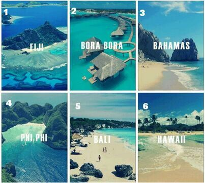 Fiji, Bora Bora, Bahamas, phi phi, Bali, and Hawaii
