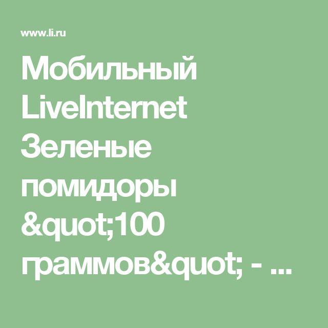 """Мобильный LiveInternet Зеленые помидоры """"100 граммов"""" - упругиe, вкусныe и очень красивыe, а яблоки на вкус - моченыe   галина5819 - Дневник галина5819  """
