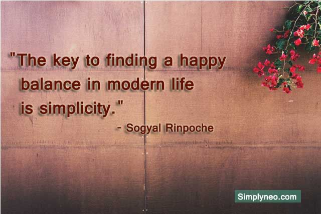 The Key To Finding A Happy Balance In Modern Life Is Simplicity Sogyal Rinpoche Simplyneo Simplicity Quotes Lessons Learned In Life Quotes Word Art Quotes