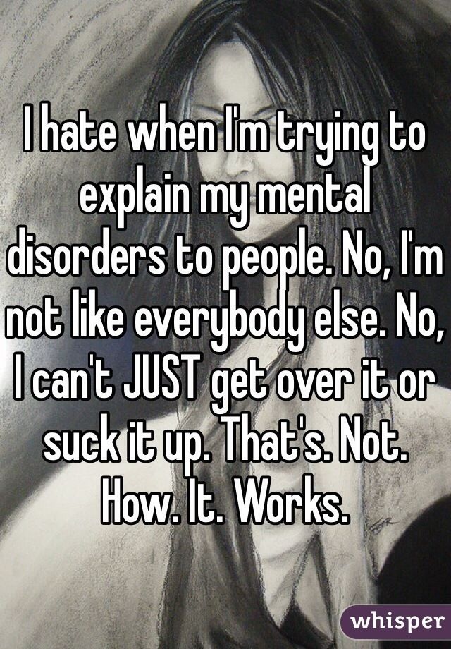 """""""I hate when I'm trying to explain my mental disorders to people. No, I'm not like everybody else. No, I can't JUST get over it or suck it up. That's. Not. How. It. Works. """""""