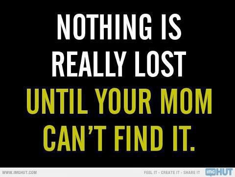 Nothing is Really Lost Until Your Mom Can't Find It. LOL