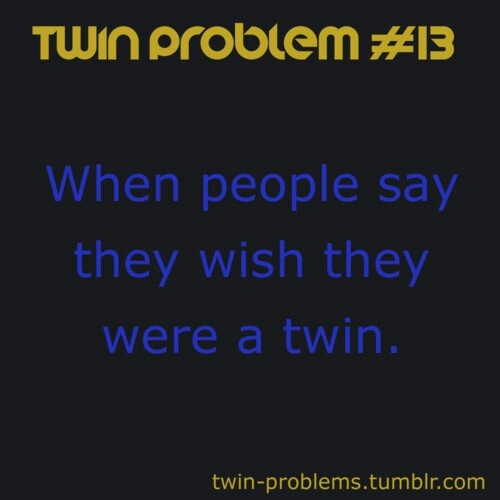 Twin problem! well its not really a problem since it makes me feel important :D