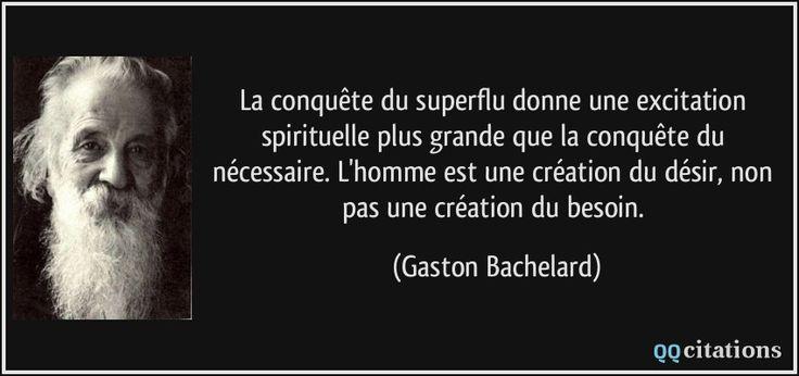 La conquête du superflu donne une excitation spirituelle plus grande que la conquête du nécessaire. L'homme est une création du désir, non pas une création du besoin. (Gaston Bachelard) #citations #GastonBachelard