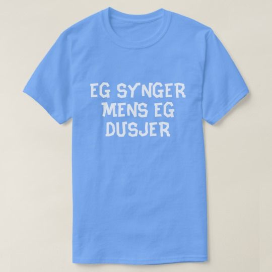 I sing while I shower in Norwegian blue T-Shirt A Norwegian text: eg synger mens eg dusjer, that can be translate to: I sing while I shower. This blue t-shirt can be customized to give it you own unique look. You can customize the fonts type, fonts color, size, change the text, remove and add text, add photo and more.