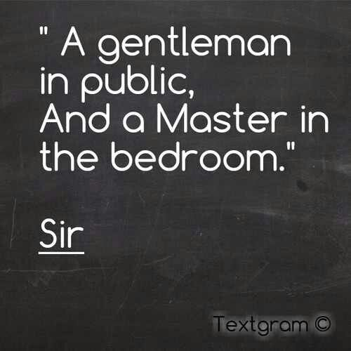 """A gentleman in public, And a Master in the bedroom."" Sir"