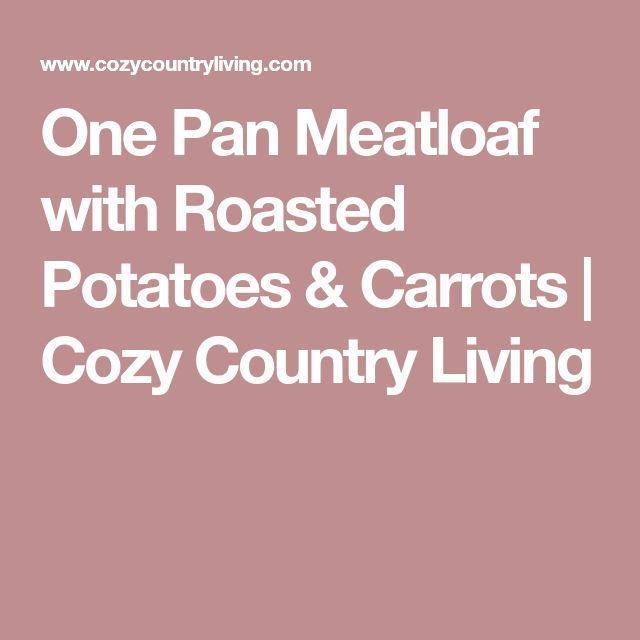 One Pan Meatloaf with Roasted Potatoes & Carrots | Cozy Country Living