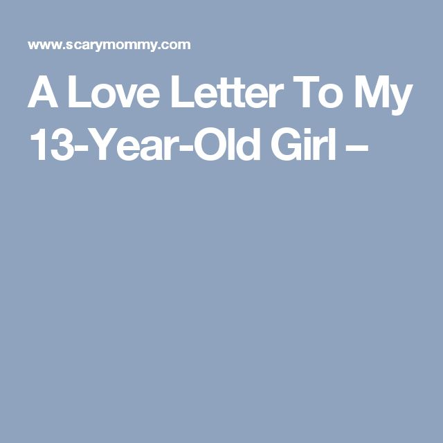 A Love Letter To My 13-Year-Old Girl –